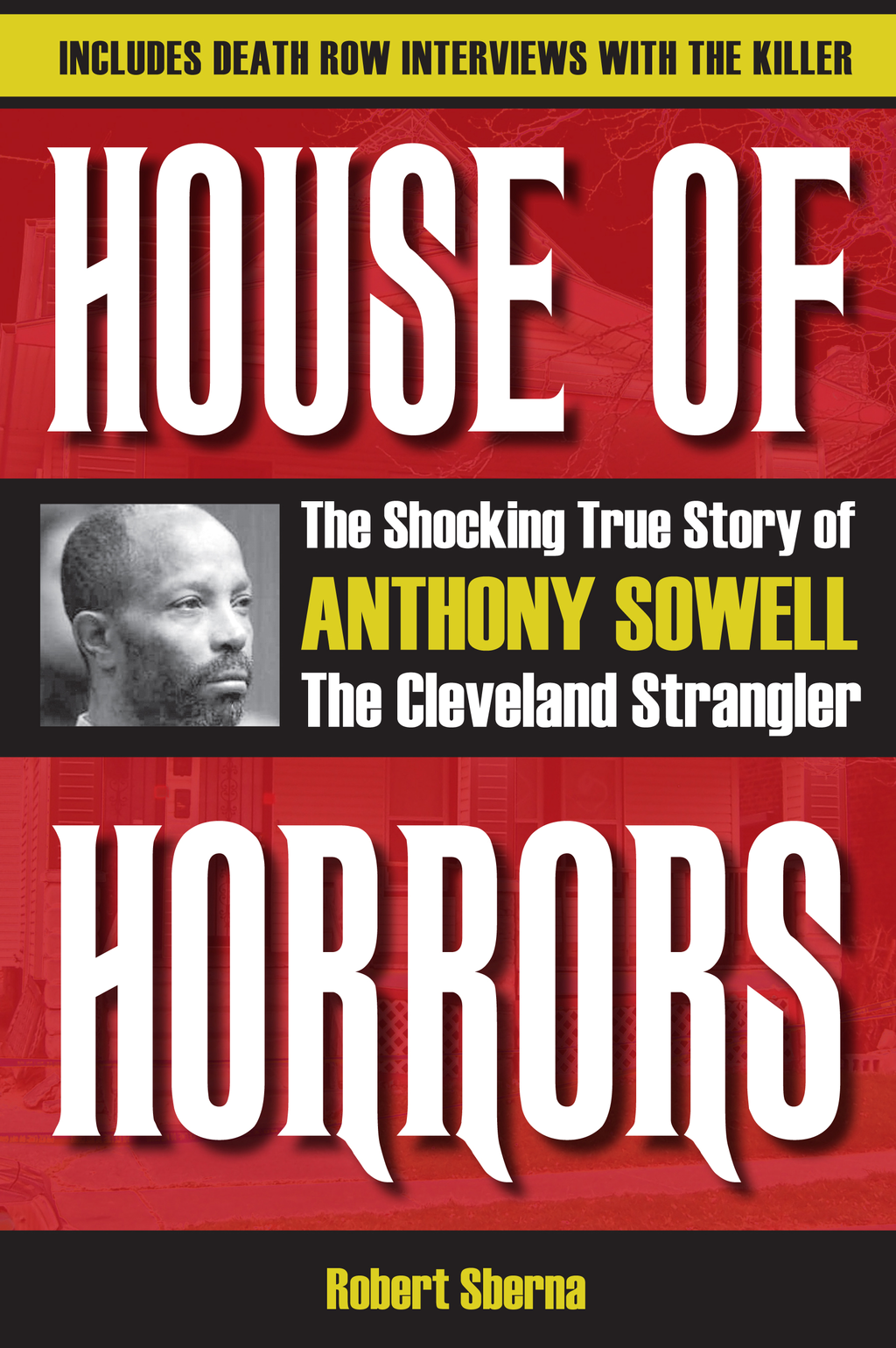 House of Horrors: The Shocking True Story of Anthony Sowell, the Cleveland Strangler By: Robert Sberna