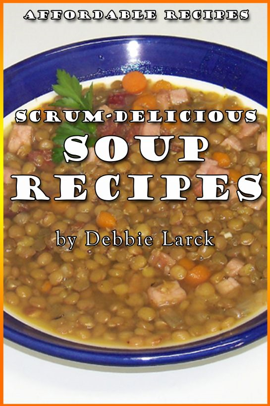 Scrum-Delicious Soup Recipes By: Debbie Larck