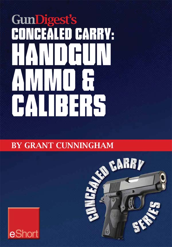 Gun Digest?s Handgun Ammo & Calibers Concealed Carry eShort: Learn the most effective handgun calibers & pistol ammo choices for the self-defense revo