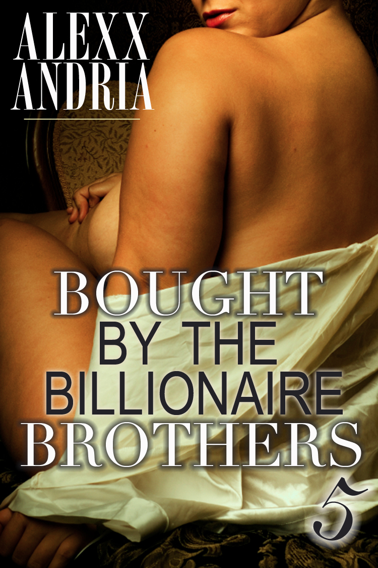 Alexx Andria - Bought By The Billionaire Brothers 5