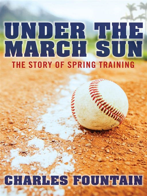 Under The March Sun : The Story Of Spring Training By: Charles Fountain