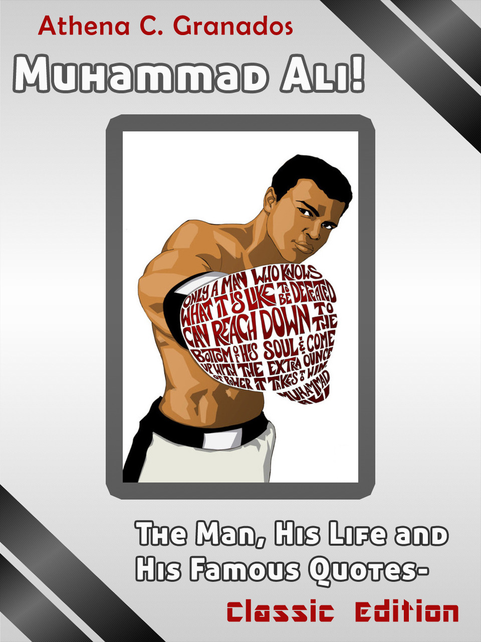 Muhammad Ali! The Man, His Life and His Famous Quotes: Classic Edition By: Athena Granados