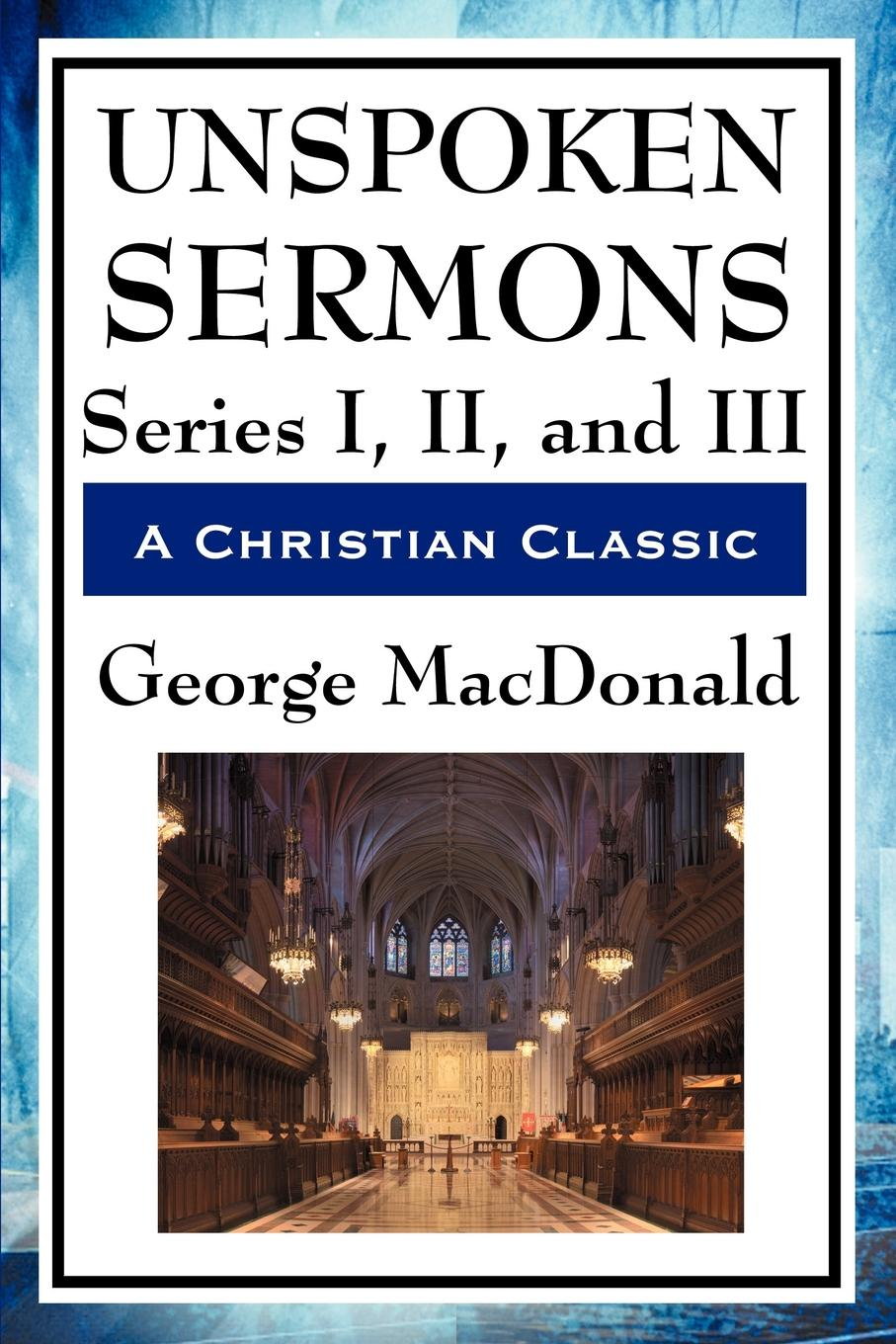 Unspoken Sermons Series I, II, and III By: George MacDonald