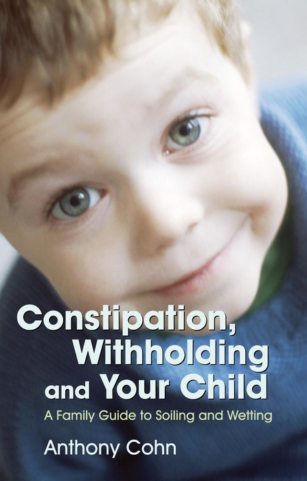 Constipation,  Withholding and Your Child A Family Guide to Soiling and Wetting