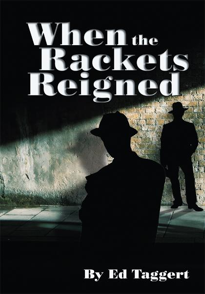 When the Rackets Reigned By: Ed Taggert