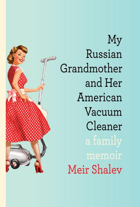 My Russian Grandmother and Her American Vacuum Cleaner By: Meir Shalev