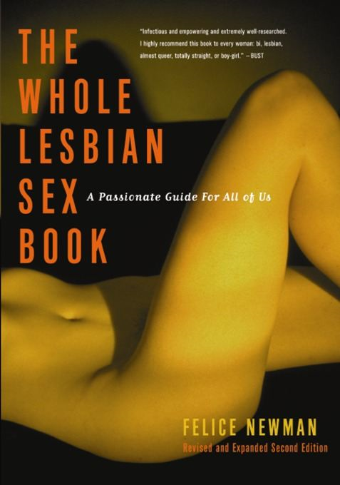 The Whole Lesbian Sex Book By: Felice Newman