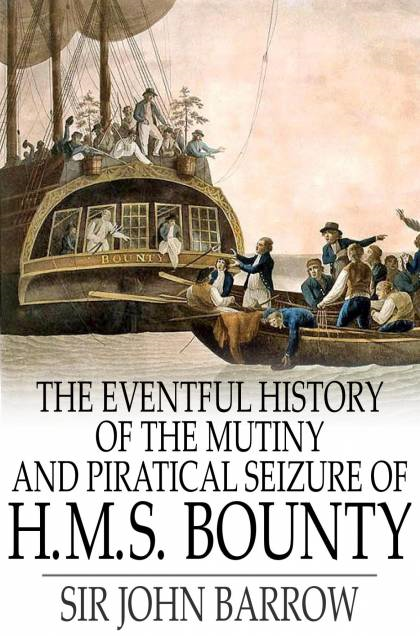 The Eventful History Of The Mutiny And Piratical Seizure Of H.M.S. Bounty: Its Cause And Consequences
