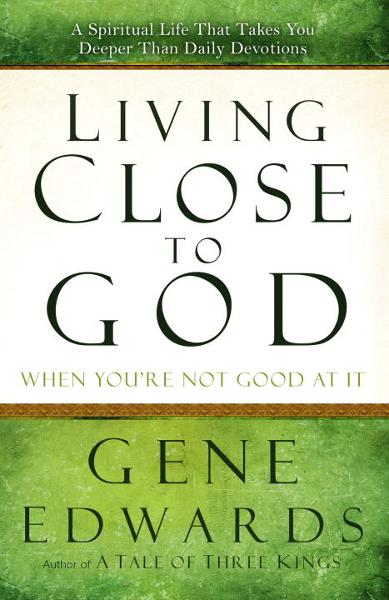 Living Close to God (When You're Not Good at It) By: Gene Edwards