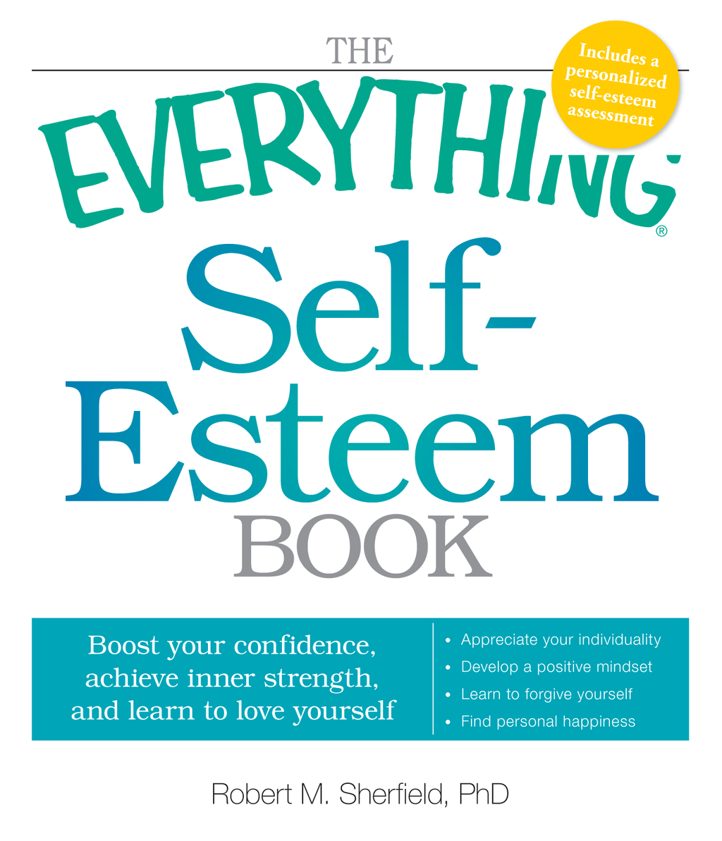 The Everything Self-Esteem Book: Boost Your Confidence, Achieve Inner Strength, and Learn to Love Yourself By: Robert M. Sherfield
