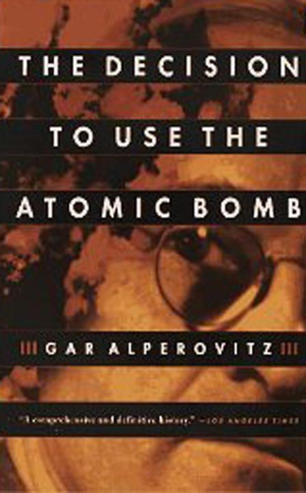 The Decision to Use the Atomic Bomb By: Gar Alperovitz
