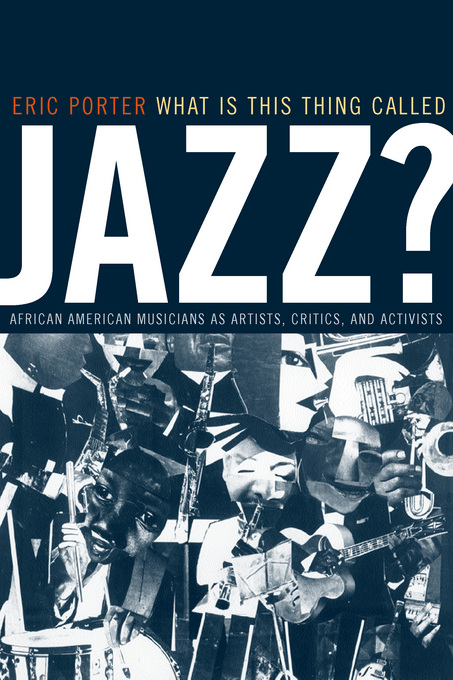 What Is This Thing Called Jazz?: African American Musicians as Artists, Critics, and Activists By: Porter, Eric