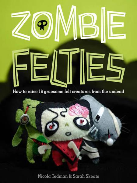 Zombie Felties: How to Raise 16 Gruesome Felt Creatures from the Undead By: Nicola Tedman,Sarah Skeate