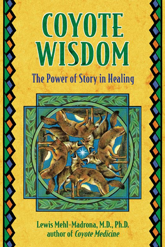 Coyote Wisdom: The Power of Story in Healing By: Lewis Mehl-Madrona, M.D., Ph.D.