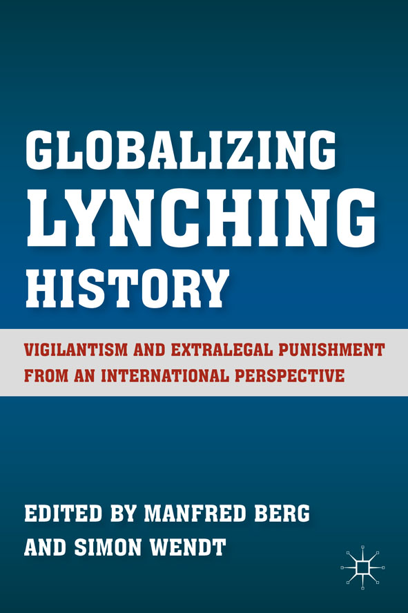 Globalizing Lynching History Vigilantism and Extralegal Punishment from an International Perspective