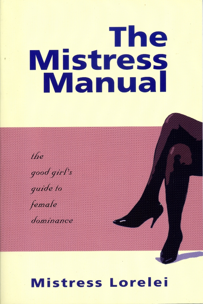 The Mistress Manual: the good girl's guide to female dominance By: Mistress Lorelei