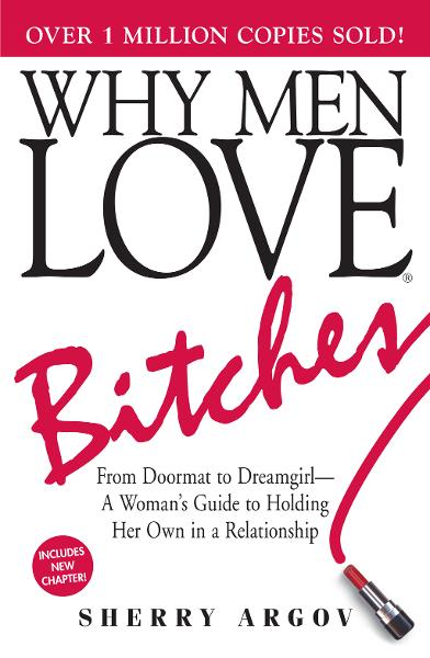 Why Men Love Bitches: From Doormat to Dreamgirl - A Woman's Guide to Holding Her Own in a Relationship By: Sherry Argov