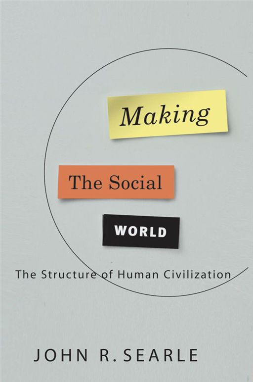 Making the Social World:The Structure of Human Civilization  By: John Searle