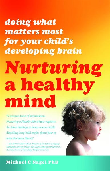 Nurturing a Healthy Mind: Doing What Matters Most for Your Child's Developing Brain By: Michael C. Nagel PhD