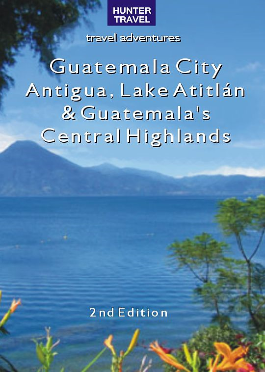 Guatemala City, Antigua, Lake Atitlán & Guatemala's Central Highlands 2nd Ed.