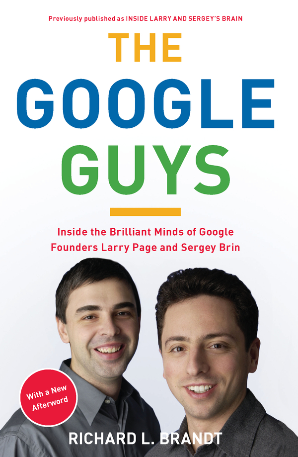 The Google Guys: Inside the Brilliant Minds of Google Founders Larry Page and Sergey Brin By: Richard L. Brandt