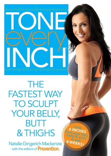Tone Every Inch: The Fastest Way to Sculpt Your Belly, Butt & Thighs  By: Natalie Gingerich Mackenzie