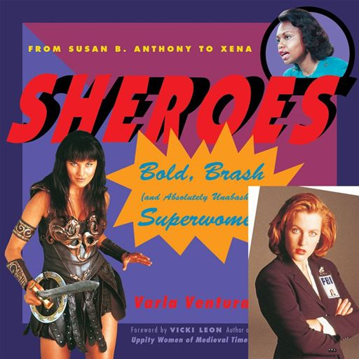 Sheroes: Bold, Brash, And Absolutely Unabashed Superwomen From Susan B. Anthony To Xena