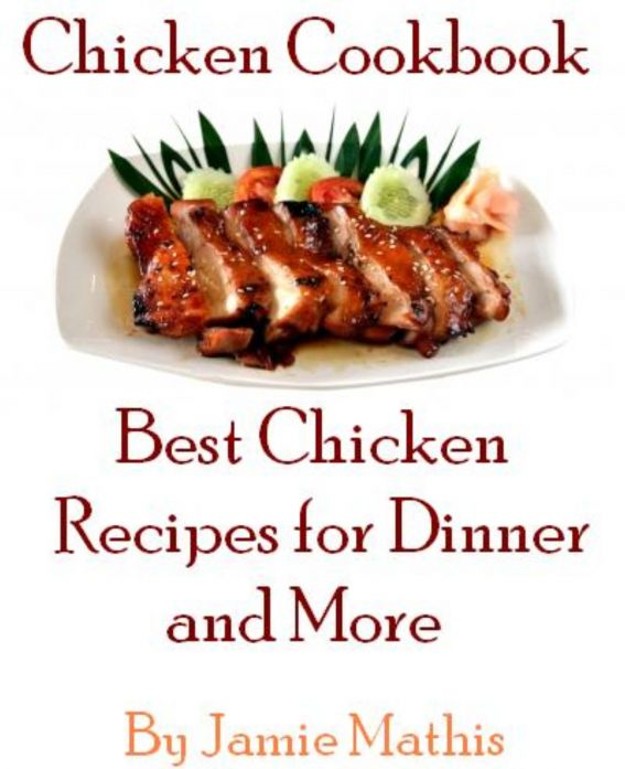 Chicken Cookbook: Best Chicken Recipes for Dinner and More By: Jamie Mathis