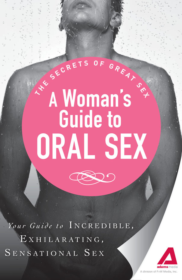 A Woman's Guide to Oral Sex: Your guide to incredible, exhilarating, sensational sex By: Adams Media