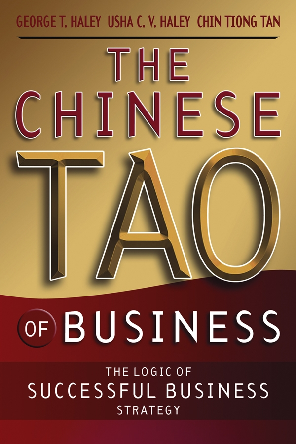 The Chinese Tao of Business By: Chin Tiong Tan,George T. Haley,Usha C. V. Haley