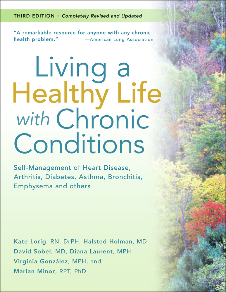 Living a Healthy Life with Chronic Conditions: For Ongoing Physical and Mental Health Conditions By: David Sobel, MD,Diana Laurent, MPH,Halsted Holman, MD,Kate Lorig, RN, DrPH,Marian Minor, RPT, PhD,Virginia Gonzalez, MPH