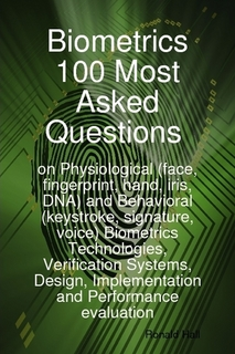 Biometrics 100 Most asked Questions on Physiological (face, fingerprint, hand, iris, DNA) and Behavioral (keystroke, signature, voice) Biometrics Technologies, Verification Systems, Design, Implementation and Performance evaluation