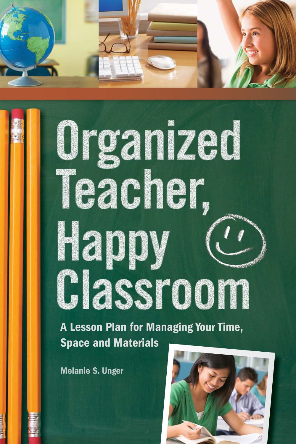 Organized Teacher, Happy Classroom: A Lesson Plan for Managing Your Time, Space and Materials By: Melanie S. Unger