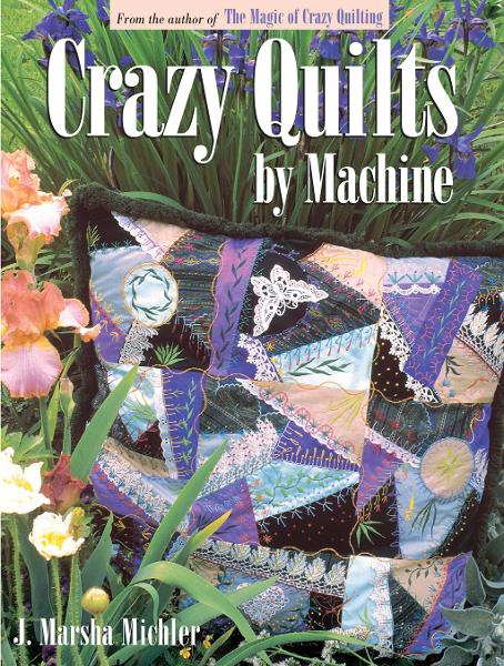 Crazy Quilts by Machine By: J Marsha Michler