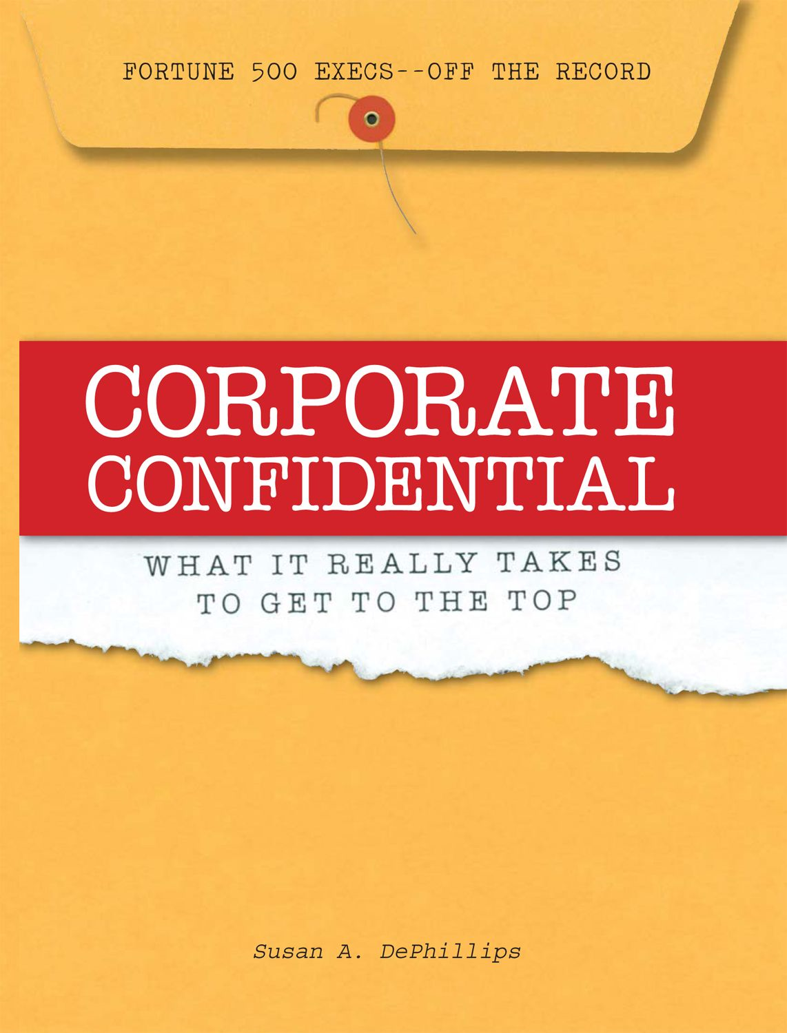 Corporate Confidential: Fortune 500 Executives Off the Record - What It Really Takes to Get to the Top