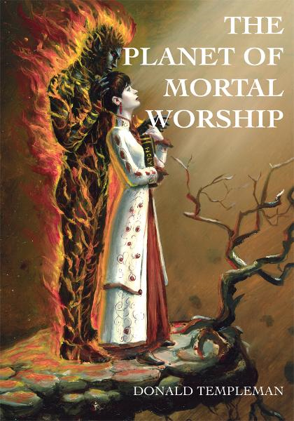 THE PLANET OF MORTAL WORSHIP By: Donald Templeman
