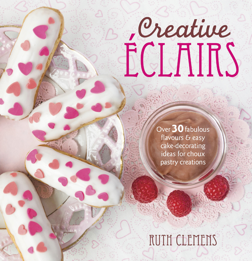 Creative Eclairs Over 30 Fabulous Flavours and Easy Cake Decorating Ideas for Eclairs and Other Choux Pastry Creations