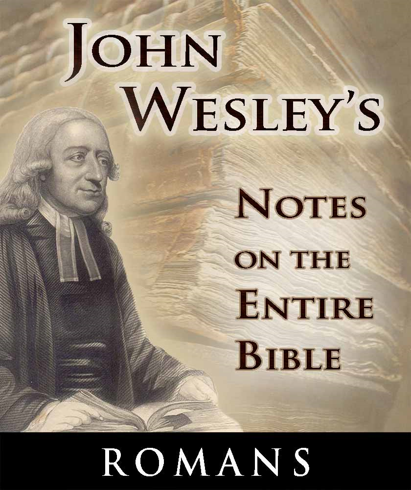 John Wesley's Notes on the Entire Bible-Book of Romans By: John Wesley