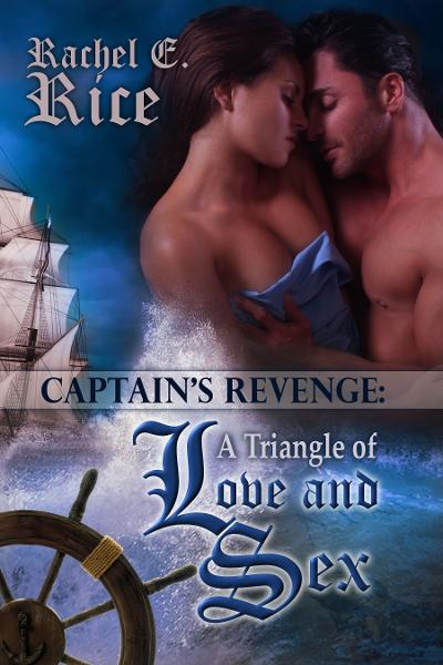 The Captain's Revenge: a Triangle of Love and Sex By: Rachel E. Rice