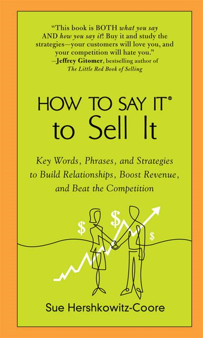 How to Say It to Sell It: Key Words, Phrases, and Strategies to Build Relationships, Boost Revenue, andBeat the Competition By: Sue Hershkowitz-Coore
