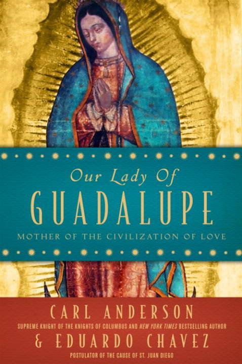 Our Lady of Guadalupe By: Carl Anderson,Eduardo Chavez