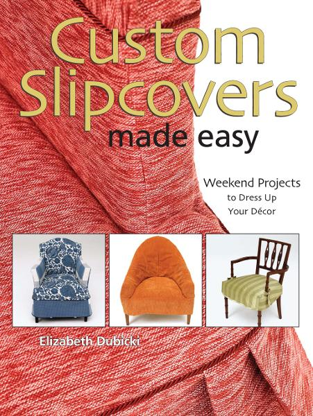 Custom Slipcovers Made Easy: Weekend Projects to Dress Up Your Décor By: Elizabeth Dubicki