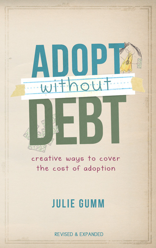 Adopt Without Debt: Creative Ways to Cover the Cost of Adoption By: Julie Gumm