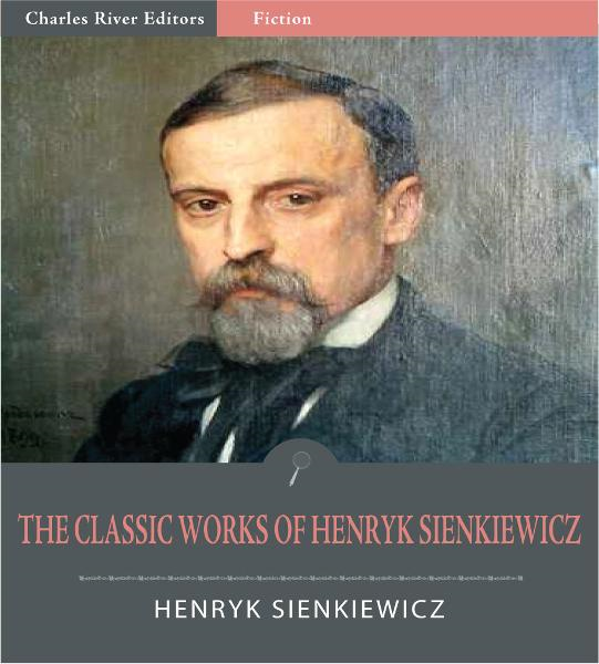The Classic Works of Henryk Sienkiewicz: Quo Vadis, With Fire and Sword, and 10 Other Novels and Plays (Illustrated Edition)