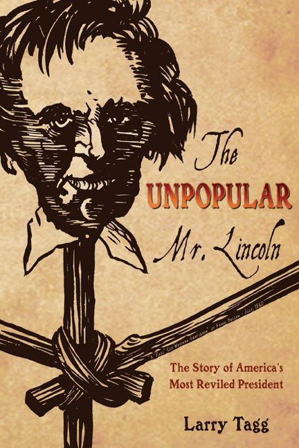 Unpopular Mr. Lincoln The Story Of America's Most Reviled President