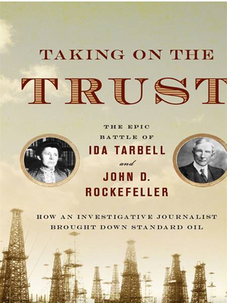 Taking on the Trust: The Epic Battle of Ida Tarbell and John D. Rockefeller By: Steve Weinberg