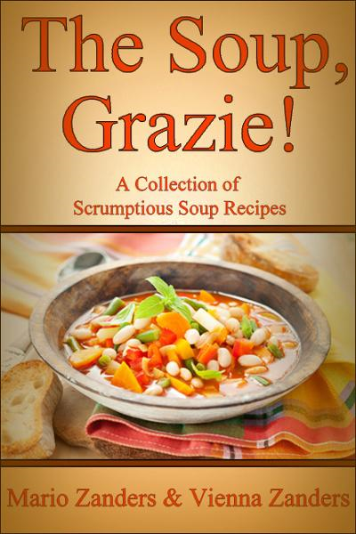 The Soup, Grazie!  A Collection of Scrumptious Soup Recipes By: Mario Zanders
