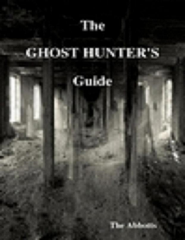 The Ghost Hunter's Guide By: The Abbotts