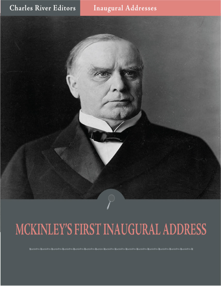 Inaugural Addresses: President William McKinleys First Inaugural Address (Illustrated)
