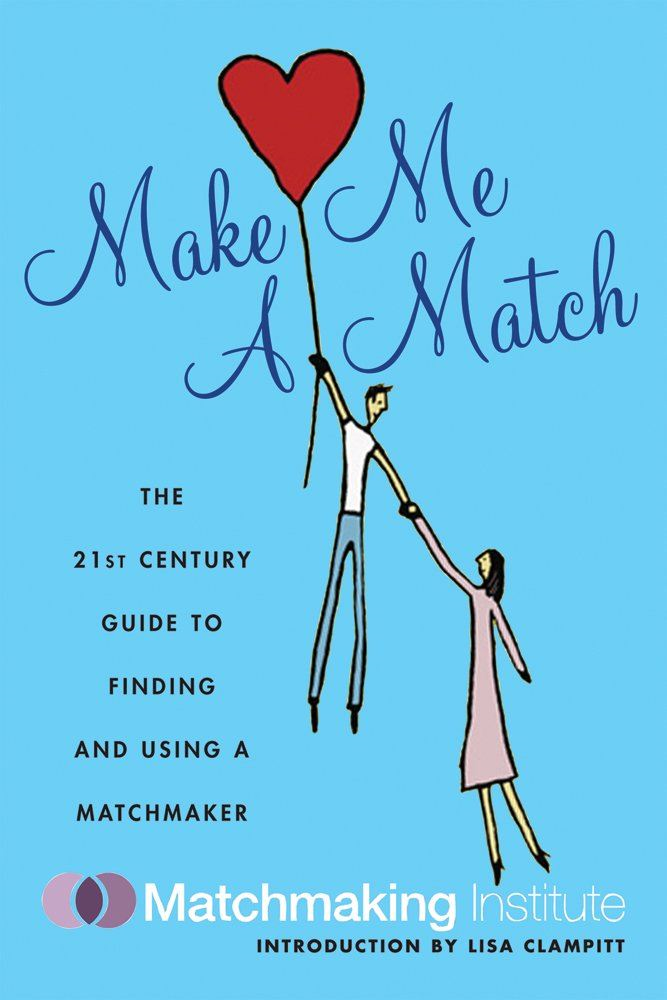 Make Me A Match: The 21st Century Guide to Finding and Using a Matchmaker By: Matchmaking Institute, Lisa Clampitt